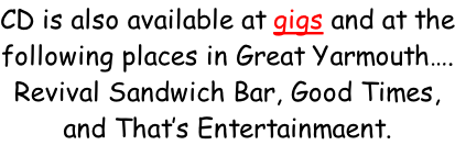 CD is also available at gigs and at the following places in Great Yarmouth…. Revival Sandwich Bar, Good Times, and That's Entertainmaent.